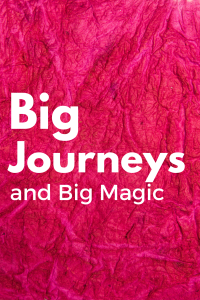 Big Journeys and Big Magic